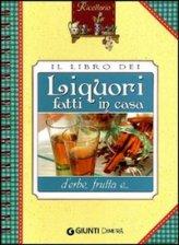 Il Libro dei Liquori Fatti in Casa d'Erbe, Frutta e...