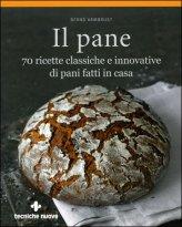 Il Pane - 70 Ricette Classiche e Innovative di Pani Fatti in Casa