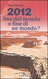 2012 Fine del Mondo o Fine di un Mondo? di Paola Giovetti