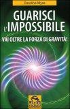 Guarisci l'Impossibile di Caroline Myss