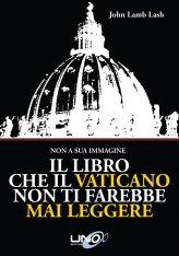 Il Libro che il Vaticano non ti farebbe mai Leggere - Libro